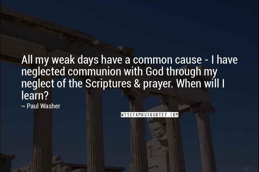 Paul Washer quotes: All my weak days have a common cause - I have neglected communion with God through my neglect of the Scriptures & prayer. When will I learn?