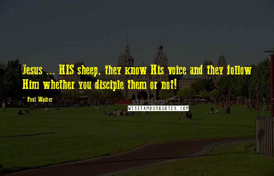 Paul Washer quotes: Jesus ... HIS sheep, they know His voice and they follow Him whether you disciple them or not!