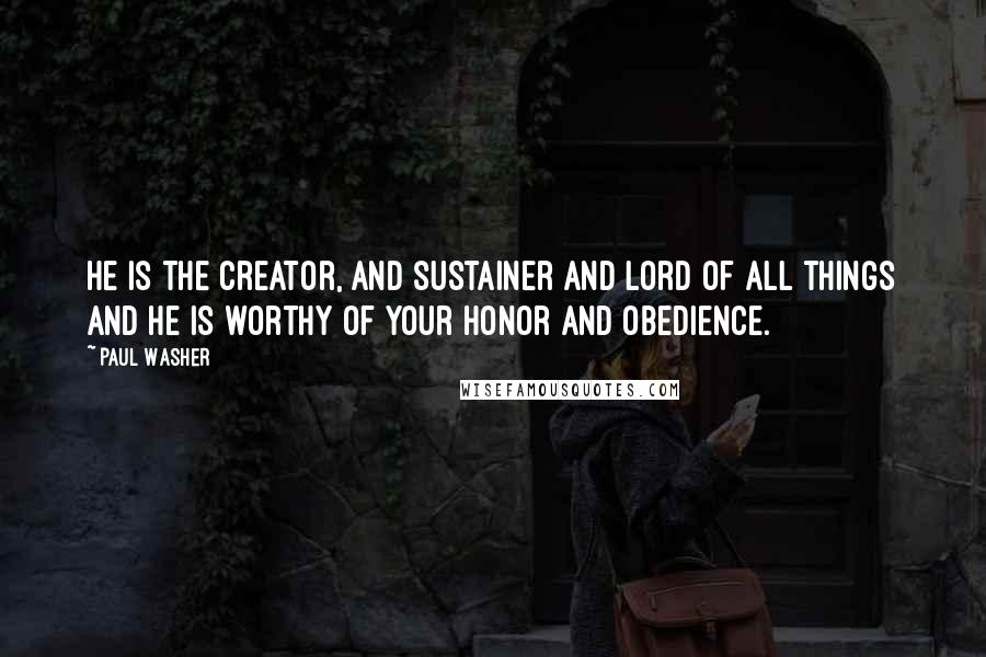 Paul Washer quotes: He is the creator, and sustainer and Lord of all things and He is worthy of your honor and obedience.