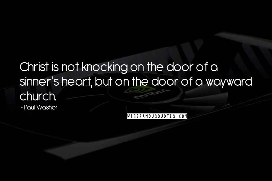 Paul Washer quotes: Christ is not knocking on the door of a sinner's heart, but on the door of a wayward church.