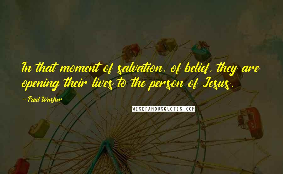 Paul Washer quotes: In that moment of salvation, of belief, they are opening their lives to the person of Jesus.