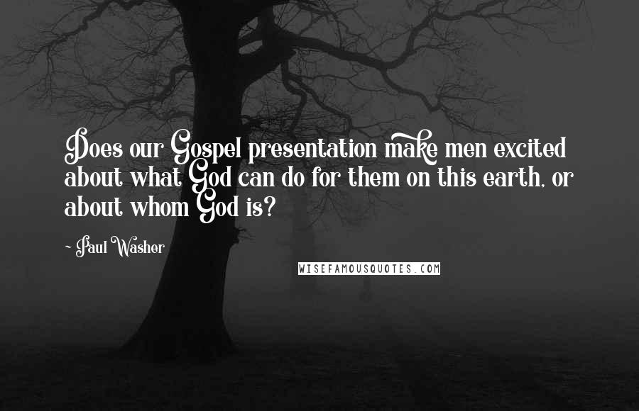 Paul Washer quotes: Does our Gospel presentation make men excited about what God can do for them on this earth, or about whom God is?