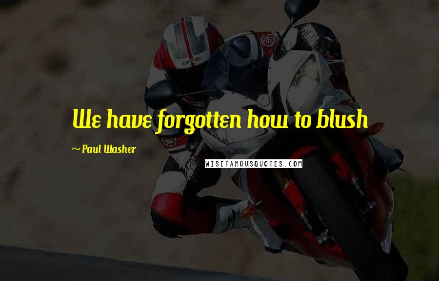 Paul Washer quotes: We have forgotten how to blush