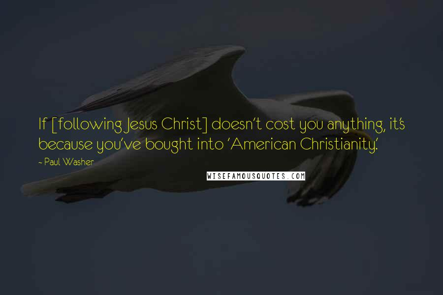 Paul Washer quotes: If [following Jesus Christ] doesn't cost you anything, it's because you've bought into 'American Christianity.'