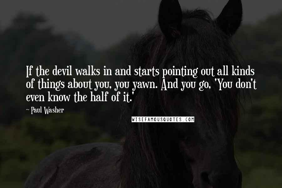 Paul Washer quotes: If the devil walks in and starts pointing out all kinds of things about you, you yawn. And you go, 'You don't even know the half of it.'