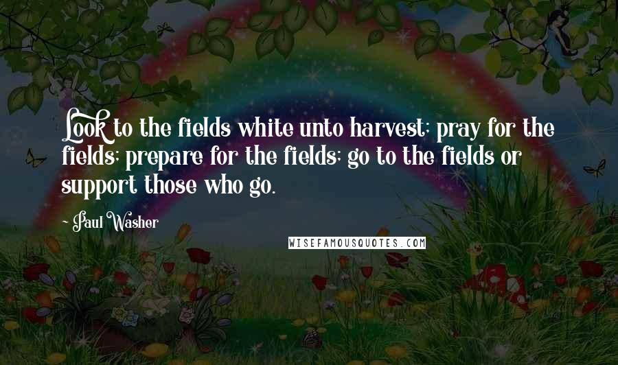 Paul Washer quotes: Look to the fields white unto harvest; pray for the fields; prepare for the fields; go to the fields or support those who go.