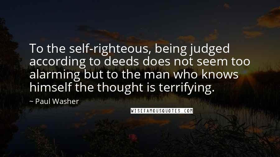 Paul Washer quotes: To the self-righteous, being judged according to deeds does not seem too alarming but to the man who knows himself the thought is terrifying.