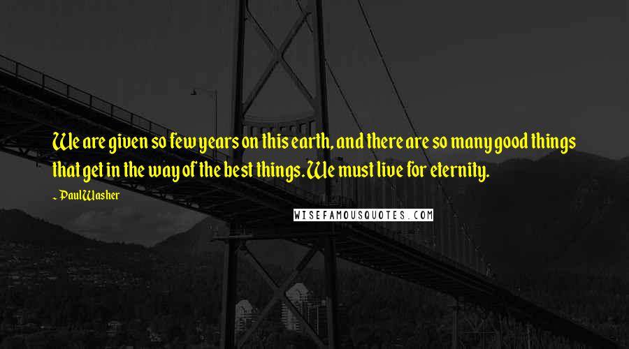 Paul Washer quotes: We are given so few years on this earth, and there are so many good things that get in the way of the best things. We must live for eternity.