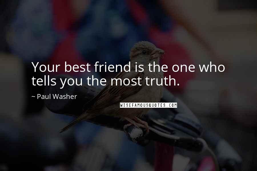 Paul Washer quotes: Your best friend is the one who tells you the most truth.