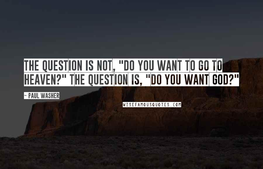 """Paul Washer quotes: The question is not, """"Do you want to go to heaven?"""" The question is, """"Do you want God?"""""""