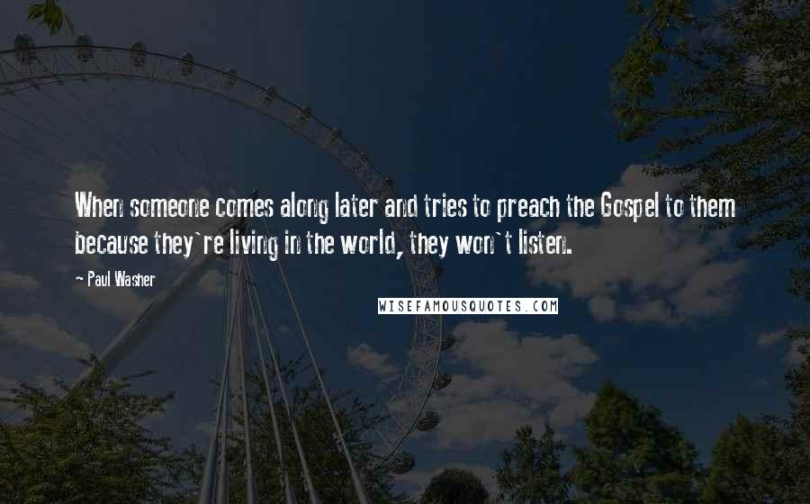 Paul Washer quotes: When someone comes along later and tries to preach the Gospel to them because they're living in the world, they won't listen.