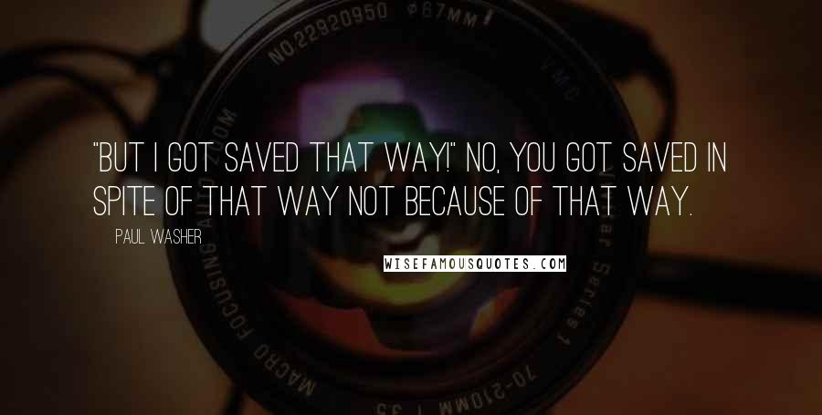 """Paul Washer quotes: """"But I got saved that way!"""" No, you got saved in spite of that way not because of that way."""