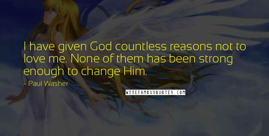 Paul Washer quotes: I have given God countless reasons not to love me. None of them has been strong enough to change Him.