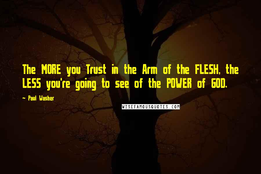Paul Washer quotes: The MORE you Trust in the Arm of the FLESH, the LESS you're going to see of the POWER of GOD.
