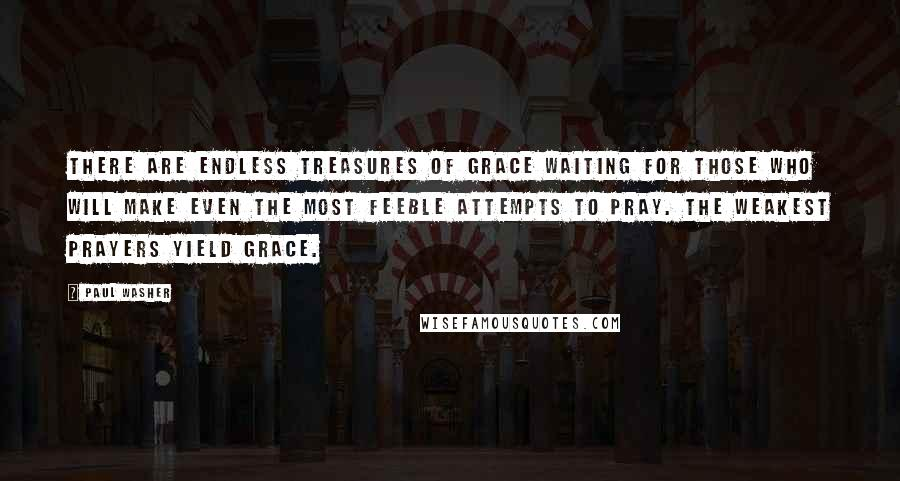 Paul Washer quotes: There are endless treasures of grace waiting for those who will make even the most feeble attempts to pray. The weakest prayers yield grace.