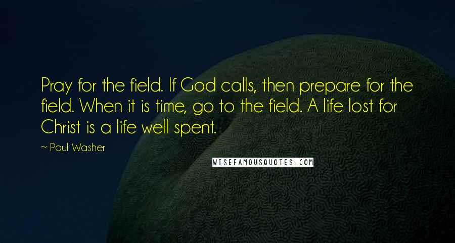 Paul Washer quotes: Pray for the field. If God calls, then prepare for the field. When it is time, go to the field. A life lost for Christ is a life well spent.