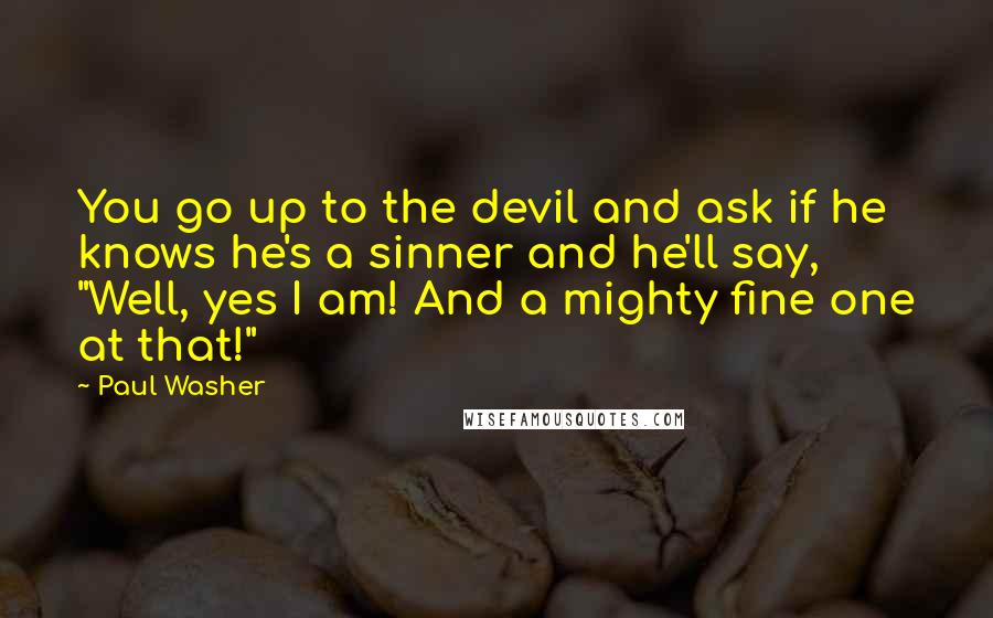 """Paul Washer quotes: You go up to the devil and ask if he knows he's a sinner and he'll say, """"Well, yes I am! And a mighty fine one at that!"""""""