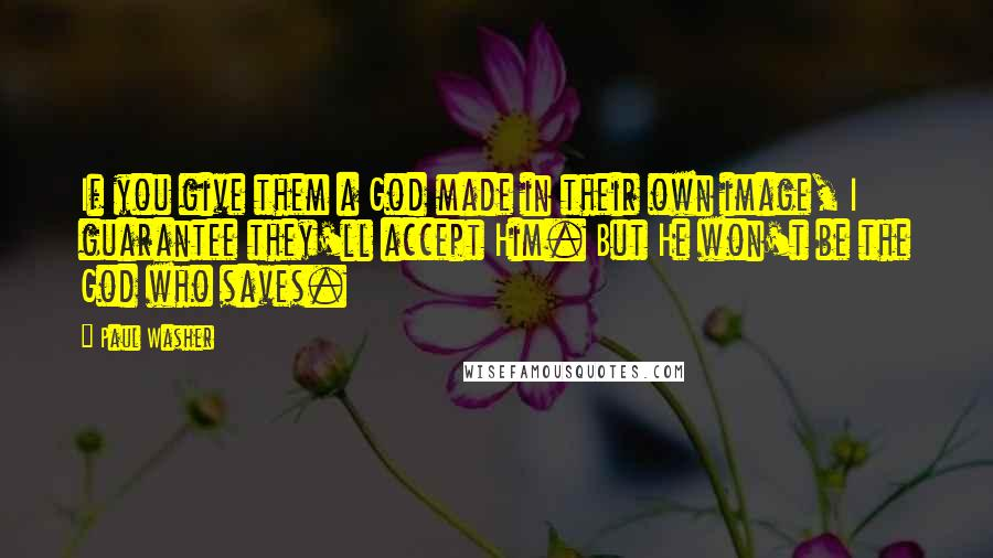 Paul Washer quotes: If you give them a God made in their own image, I guarantee they'll accept Him. But He won't be the God who saves.