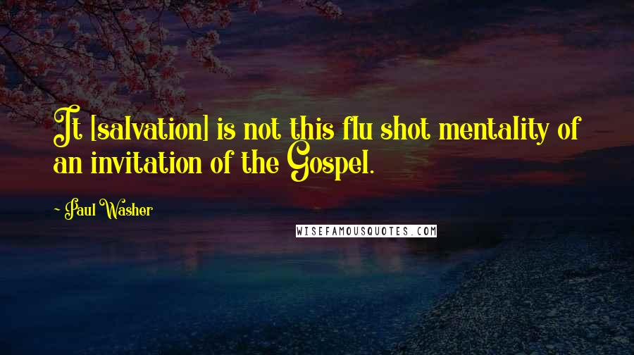 Paul Washer quotes: It [salvation] is not this flu shot mentality of an invitation of the Gospel.
