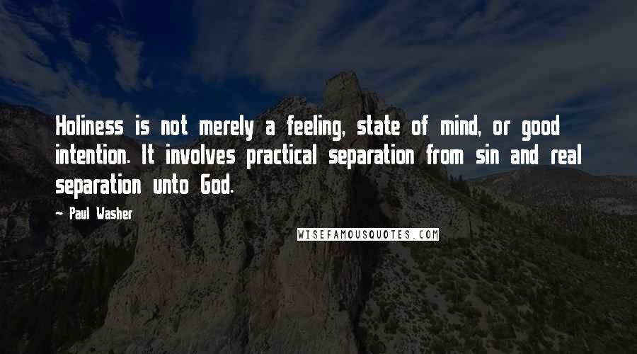 Paul Washer quotes: Holiness is not merely a feeling, state of mind, or good intention. It involves practical separation from sin and real separation unto God.