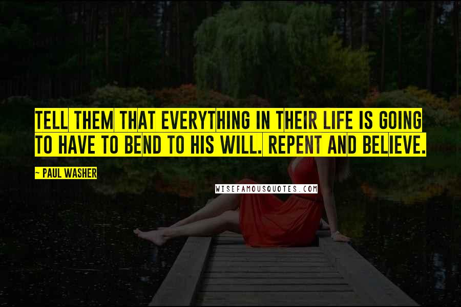 Paul Washer quotes: Tell them that everything in their life is going to have to bend to His will. Repent and believe.