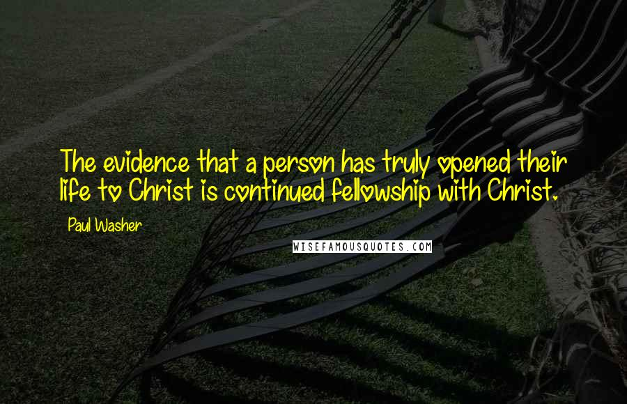 Paul Washer quotes: The evidence that a person has truly opened their life to Christ is continued fellowship with Christ.