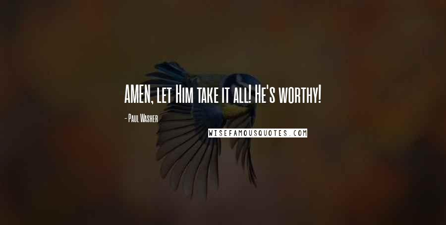 Paul Washer quotes: AMEN, let Him take it all! He's worthy!