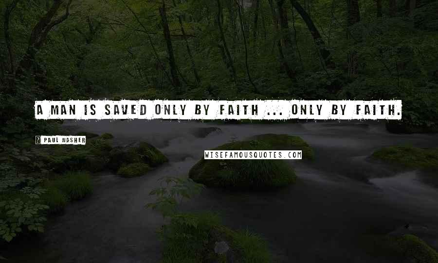 Paul Washer quotes: A man is saved only by faith ... only by faith.