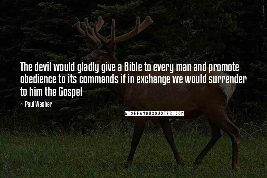 Paul Washer quotes: The devil would gladly give a Bible to every man and promote obedience to its commands if in exchange we would surrender to him the Gospel