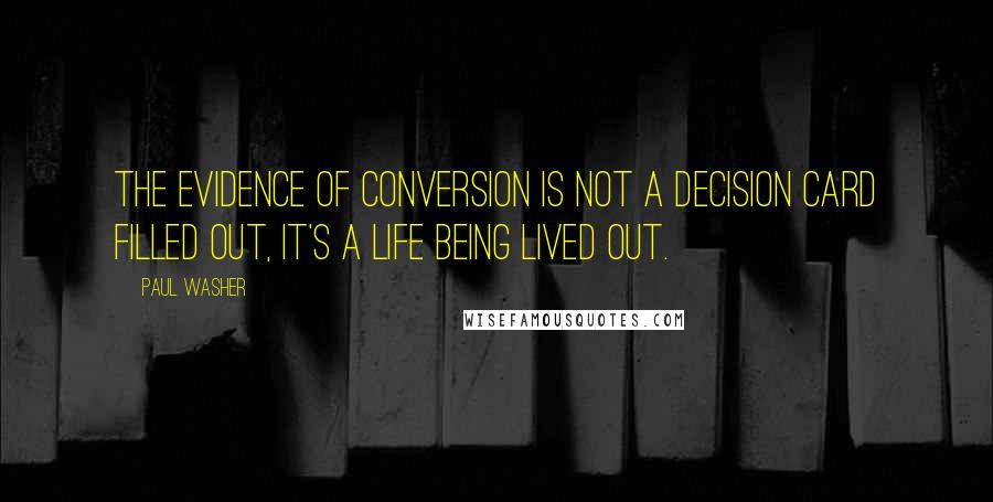 Paul Washer quotes: The evidence of conversion is not a decision card filled out, it's a life being lived out.