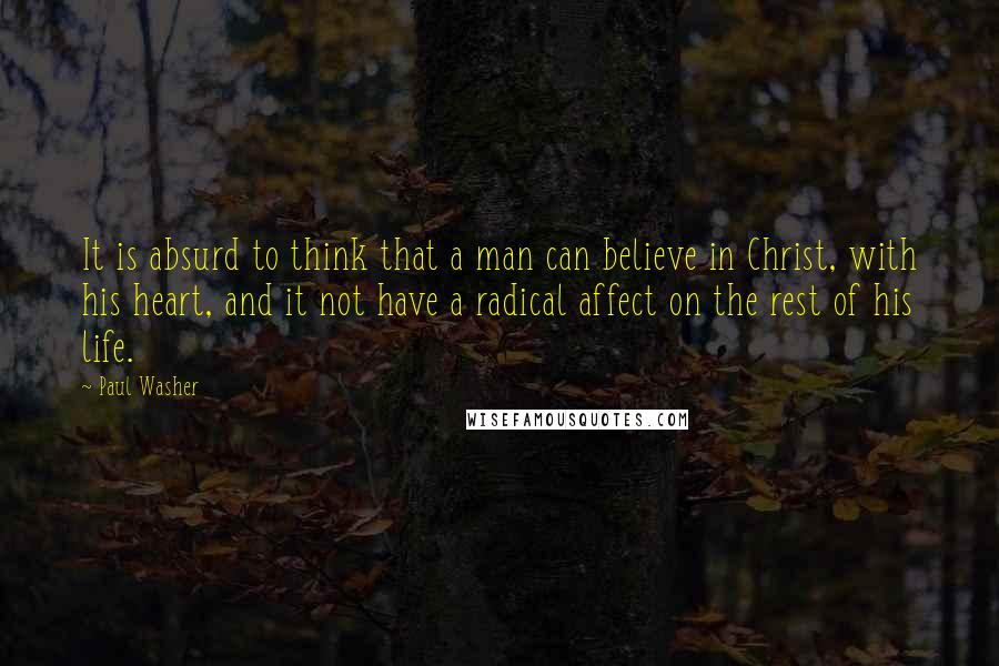 Paul Washer quotes: It is absurd to think that a man can believe in Christ, with his heart, and it not have a radical affect on the rest of his life.