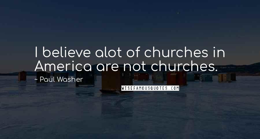 Paul Washer quotes: I believe alot of churches in America are not churches.