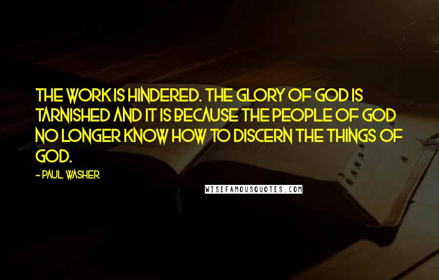Paul Washer quotes: The work is hindered. The glory of God is tarnished and it is because the people of God no longer know how to discern the things of God.