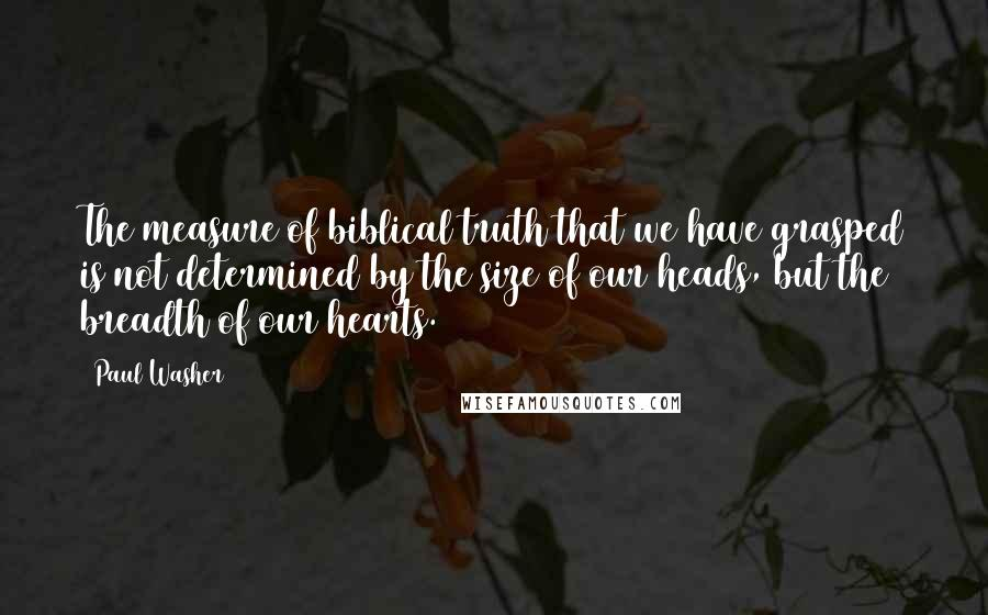 Paul Washer quotes: The measure of biblical truth that we have grasped is not determined by the size of our heads, but the breadth of our hearts.