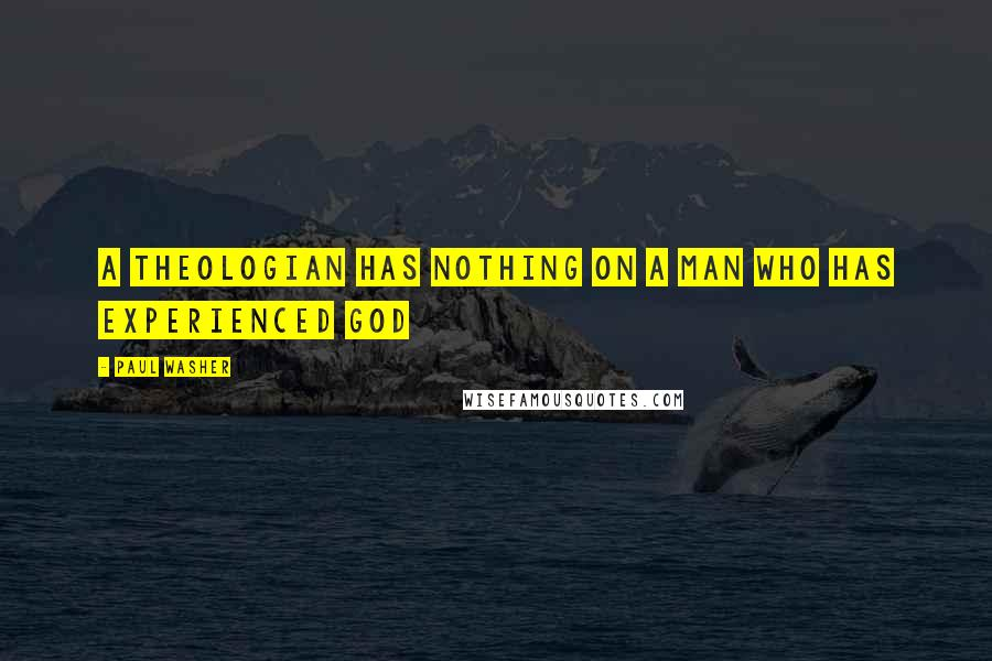 Paul Washer quotes: A Theologian has nothing on a man who has experienced God