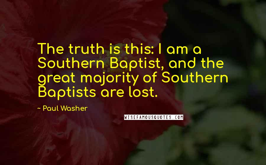 Paul Washer quotes: The truth is this: I am a Southern Baptist, and the great majority of Southern Baptists are lost.