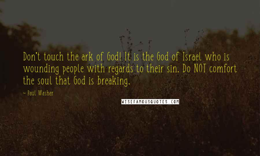 Paul Washer quotes: Don't touch the ark of God! It is the God of Israel who is wounding people with regards to their sin. Do NOT comfort the soul that God is breaking.