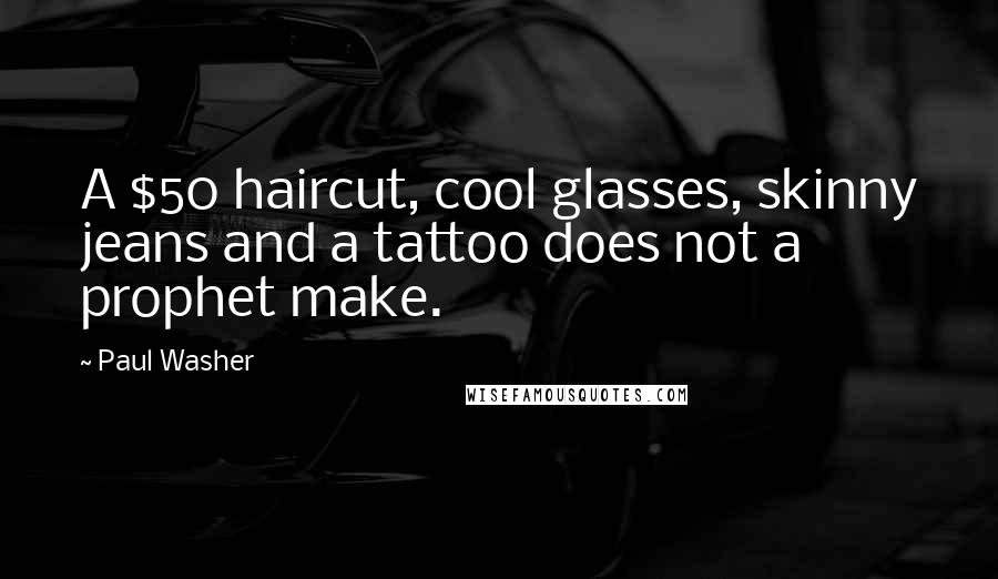 Paul Washer quotes: A $50 haircut, cool glasses, skinny jeans and a tattoo does not a prophet make.