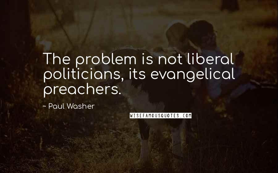 Paul Washer quotes: The problem is not liberal politicians, its evangelical preachers.