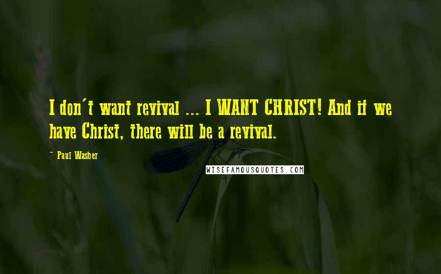 Paul Washer quotes: I don't want revival ... I WANT CHRIST! And if we have Christ, there will be a revival.