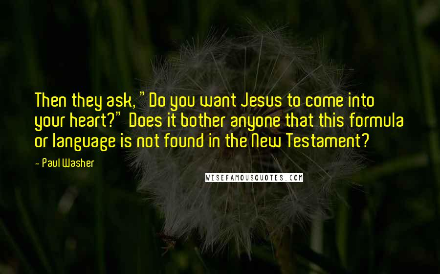 """Paul Washer quotes: Then they ask, """"Do you want Jesus to come into your heart?"""" Does it bother anyone that this formula or language is not found in the New Testament?"""