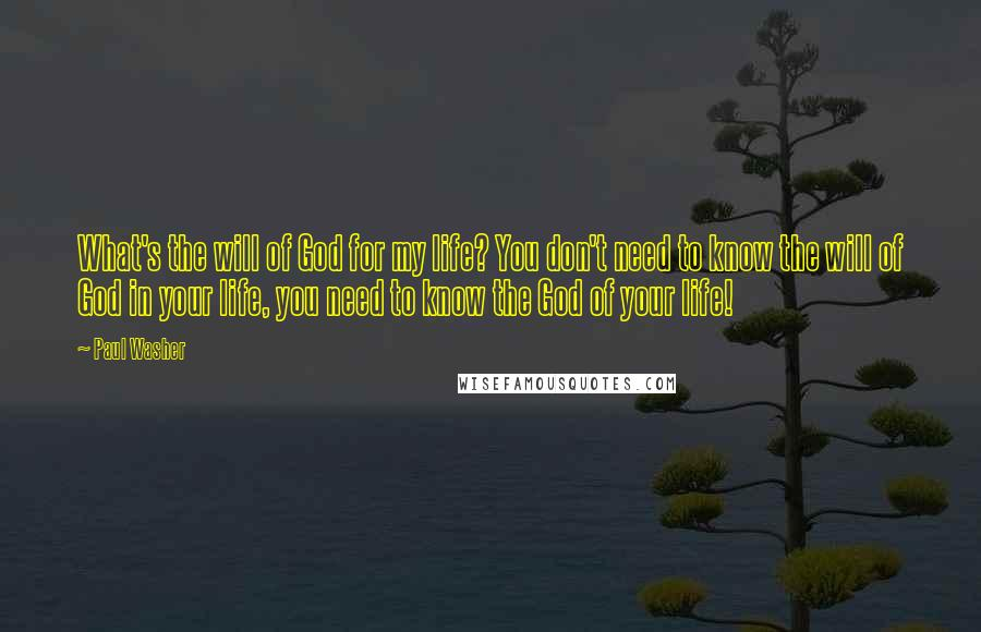 Paul Washer quotes: What's the will of God for my life? You don't need to know the will of God in your life, you need to know the God of your life!