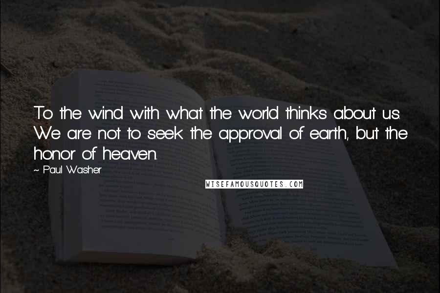 Paul Washer quotes: To the wind with what the world thinks about us. We are not to seek the approval of earth, but the honor of heaven.