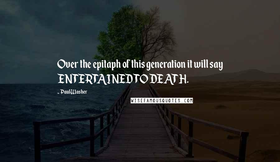 Paul Washer quotes: Over the epitaph of this generation it will say ENTERTAINED TO DEATH.