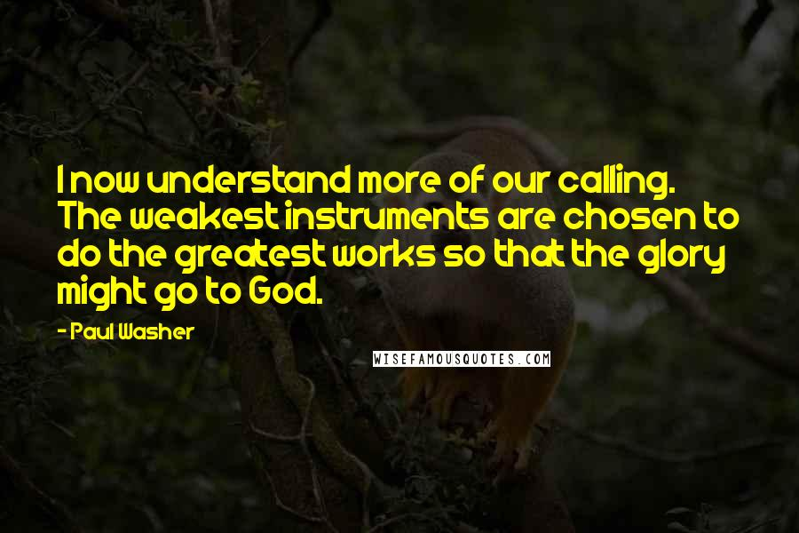 Paul Washer quotes: I now understand more of our calling. The weakest instruments are chosen to do the greatest works so that the glory might go to God.
