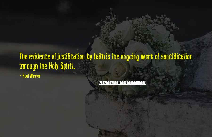 Paul Washer quotes: The evidence of justification by faith is the ongoing work of sanctification through the Holy Spirit.
