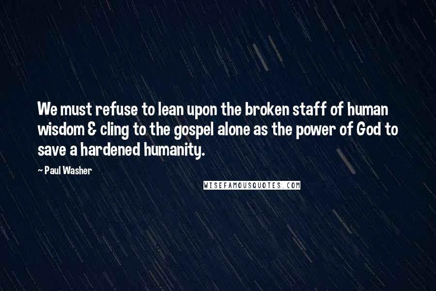 Paul Washer quotes: We must refuse to lean upon the broken staff of human wisdom & cling to the gospel alone as the power of God to save a hardened humanity.