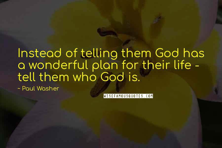 Paul Washer quotes: Instead of telling them God has a wonderful plan for their life - tell them who God is.