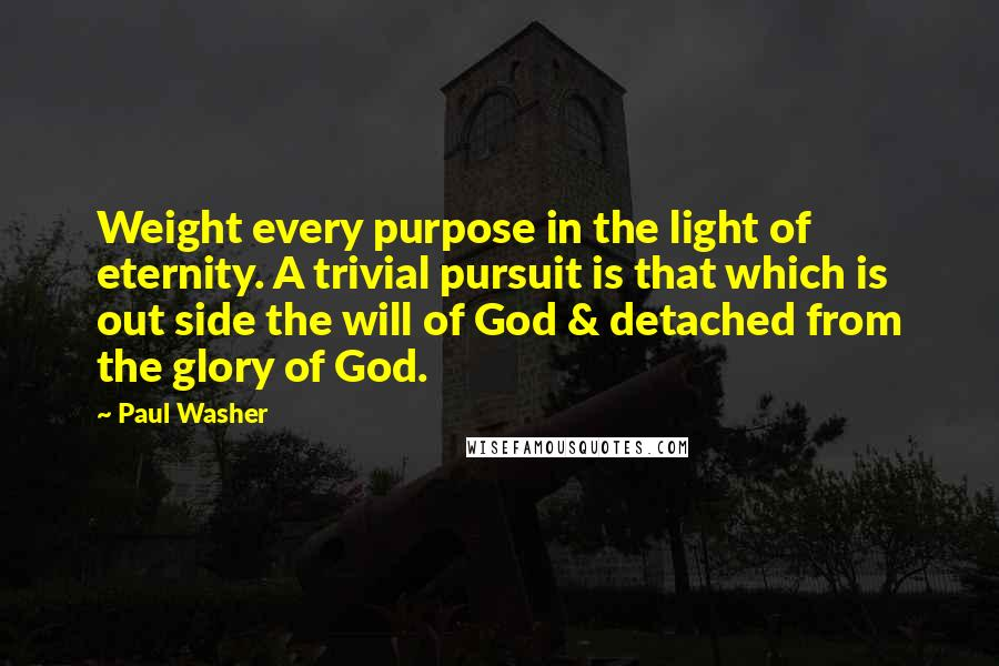 Paul Washer quotes: Weight every purpose in the light of eternity. A trivial pursuit is that which is out side the will of God & detached from the glory of God.