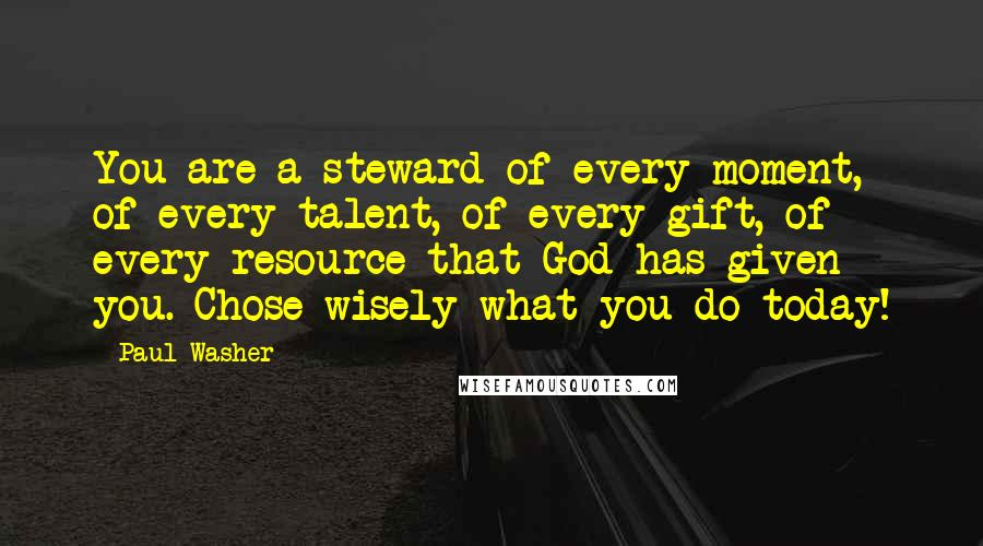 Paul Washer quotes: You are a steward of every moment, of every talent, of every gift, of every resource that God has given you. Chose wisely what you do today!